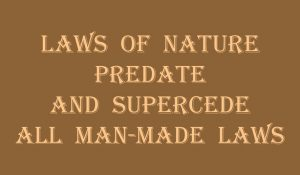 Laws of Nature Predate and Supercede all man-made laws