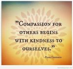 "Great saying! ""Compassion for others begins with kindness to ourselves"" - Pema Chodron"