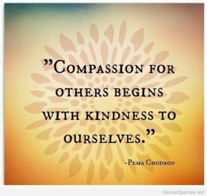 "Great saying! ""Compassion for others begins with kindness to ourselves"" - Pema Chodron  in ""Is Self-Care Selfish?"""