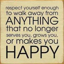 respect yourself enough to walk away from anything that no longer serves you, grows you, or makes you happy